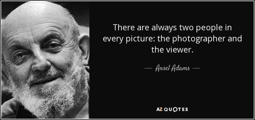 There are always two people in every picture: the photographer and the viewer. - Ansel Adams