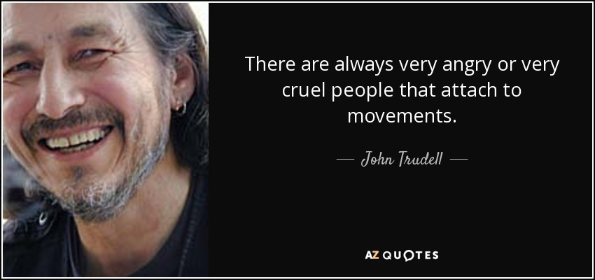 There are always very angry or very cruel people that attach to movements. - John Trudell