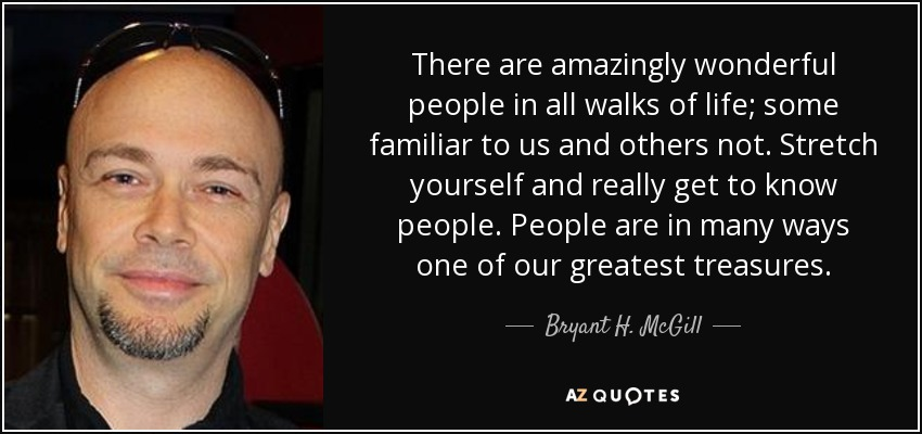 There are amazingly wonderful people in all walks of life; some familiar to us and others not. Stretch yourself and really get to know people. People are in many ways one of our greatest treasures. - Bryant H. McGill