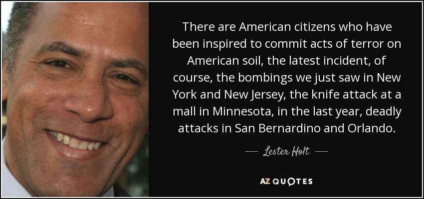 There are American citizens who have been inspired to commit acts of terror on American soil, the latest incident, of course, the bombings we just saw in New York and New Jersey, the knife attack at a mall in Minnesota, in the last year, deadly attacks in San Bernardino and Orlando. - Lester Holt