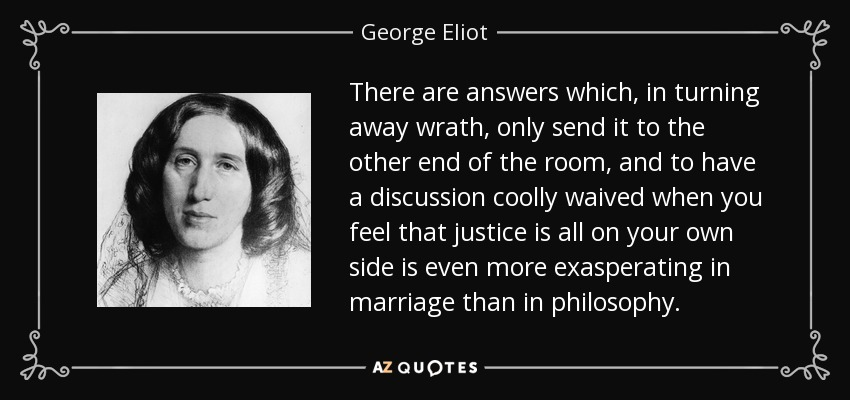 There are answers which, in turning away wrath, only send it to the other end of the room, and to have a discussion coolly waived when you feel that justice is all on your own side is even more exasperating in marriage than in philosophy. - George Eliot