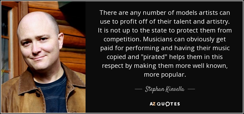 There are any number of models artists can use to profit off of their talent and artistry. It is not up to the state to protect them from competition. Musicians can obviously get paid for performing and having their music copied and