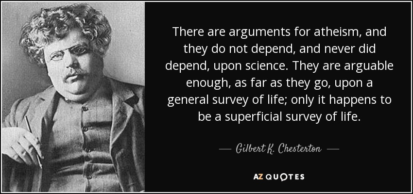 There are arguments for atheism, and they do not depend, and never did depend, upon science. They are arguable enough, as far as they go, upon a general survey of life; only it happens to be a superficial survey of life. - Gilbert K. Chesterton