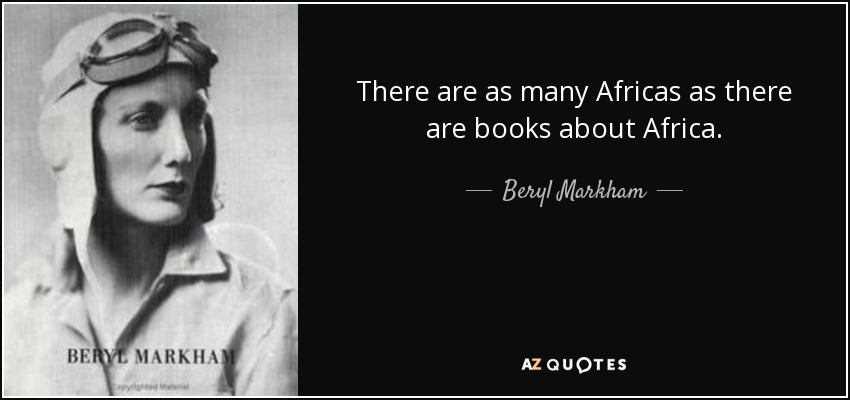 There are as many Africas as there are books about Africa. - Beryl Markham