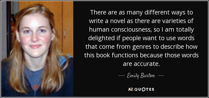 There are as many different ways to write a novel as there are varieties of human consciousness, so I am totally delighted if people want to use words that come from genres to describe how this book functions because those words are accurate. - Emily Barton