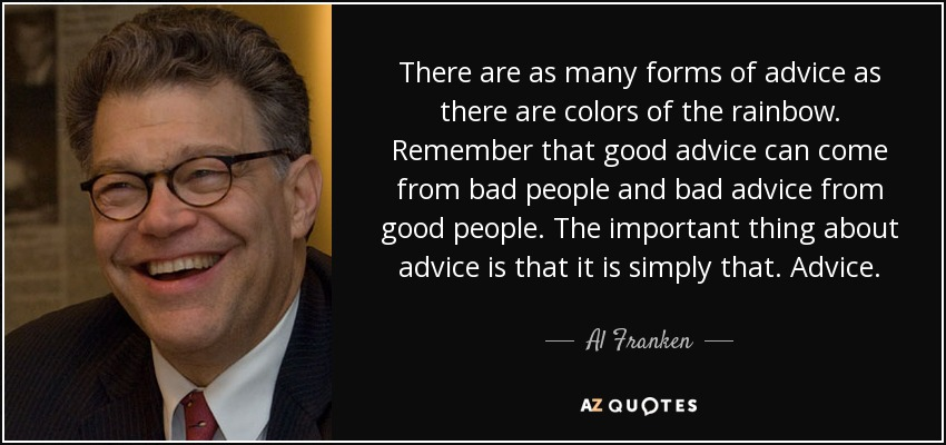 There are as many forms of advice as there are colors of the rainbow. Remember that good advice can come from bad people and bad advice from good people. The important thing about advice is that it is simply that. Advice. - Al Franken