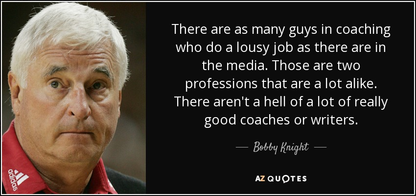There are as many guys in coaching who do a lousy job as there are in the media. Those are two professions that are a lot alike. There aren't a hell of a lot of really good coaches or writers. - Bobby Knight