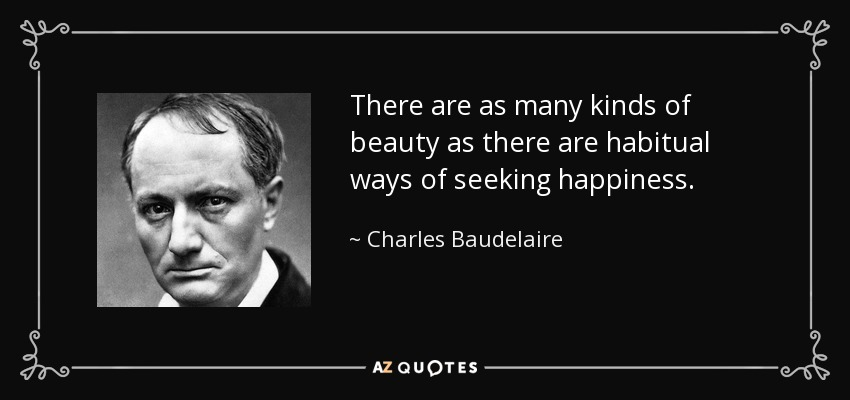There are as many kinds of beauty as there are habitual ways of seeking happiness. - Charles Baudelaire