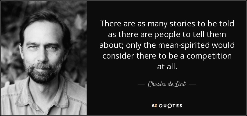 There are as many stories to be told as there are people to tell them about; only the mean-spirited would consider there to be a competition at all. - Charles de Lint