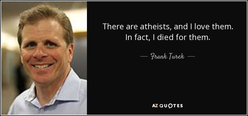 There are atheists, and I love them. In fact, I died for them. - Frank Turek