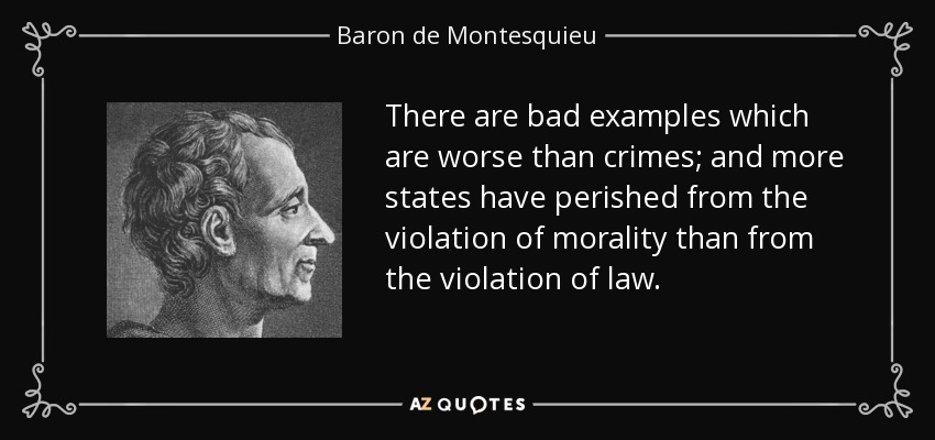 There are bad examples which are worse than crimes; and more states have perished from the violation of morality than from the violation of law. - Baron de Montesquieu