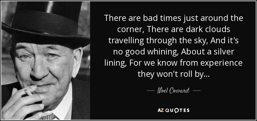 There are bad times just around the corner, There are dark clouds travelling through the sky, And it's no good whining, About a silver lining, For we know from experience they won't roll by... - Noel Coward