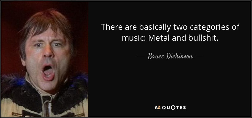 There are basically two categories of music: Metal and bullshit. - Bruce Dickinson