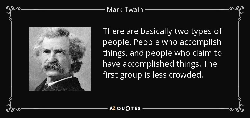 There are basically two types of people. People who accomplish things, and people who claim to have accomplished things. The first group is less crowded. - Mark Twain