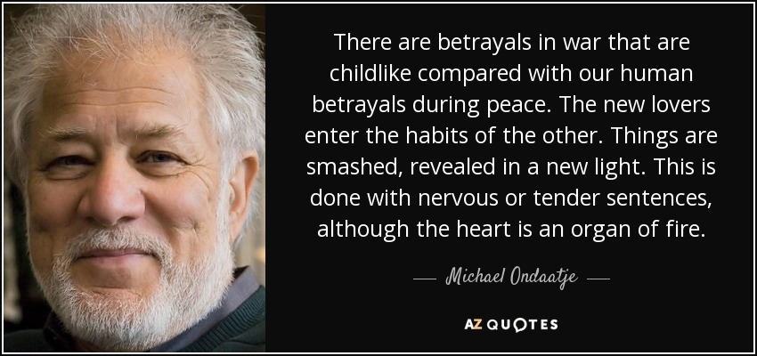 There are betrayals in war that are childlike compared with our human betrayals during peace. The new lovers enter the habits of the other. Things are smashed, revealed in a new light. This is done with nervous or tender sentences, although the heart is an organ of fire. - Michael Ondaatje