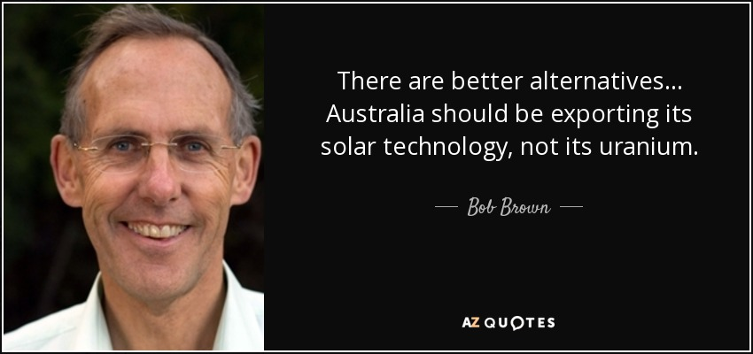 There are better alternatives... Australia should be exporting its solar technology, not its uranium. - Bob Brown
