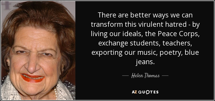 There are better ways we can transform this virulent hatred - by living our ideals, the Peace Corps, exchange students, teachers, exporting our music, poetry, blue jeans. - Helen Thomas