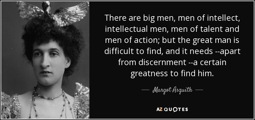 There are big men, men of intellect, intellectual men, men of talent and men of action; but the great man is difficult to find, and it needs --apart from discernment --a certain greatness to find him. - Margot Asquith