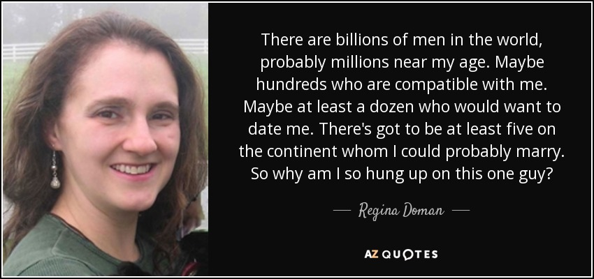 There are billions of men in the world, probably millions near my age. Maybe hundreds who are compatible with me. Maybe at least a dozen who would want to date me. There's got to be at least five on the continent whom I could probably marry. So why am I so hung up on this one guy? - Regina Doman