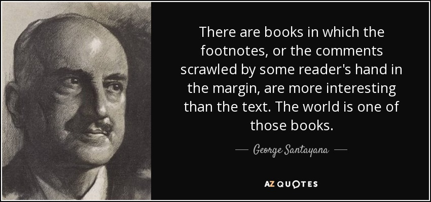 There are books in which the footnotes, or the comments scrawled by some reader's hand in the margin, are more interesting than the text. The world is one of those books. - George Santayana