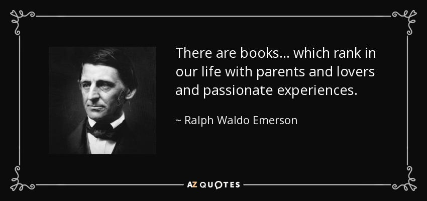 There are books . . . which rank in our life with parents and lovers and passionate experiences. - Ralph Waldo Emerson