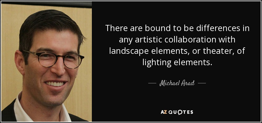 There are bound to be differences in any artistic collaboration with landscape elements, or theater, of lighting elements. - Michael Arad