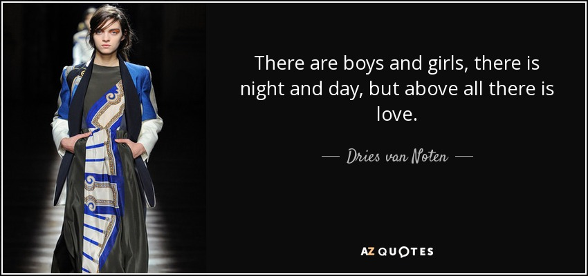 There are boys and girls, there is night and day, but above all there is love. - Dries van Noten