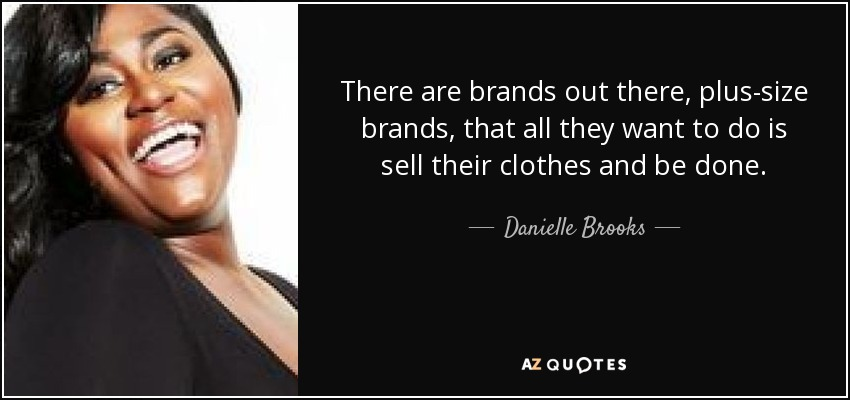 There are brands out there, plus-size brands, that all they want to do is sell their clothes and be done. - Danielle Brooks