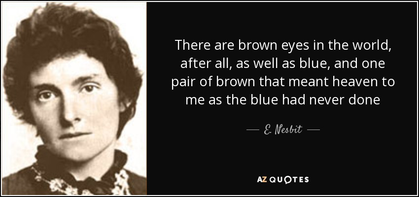 There are brown eyes in the world, after all, as well as blue, and one pair of brown that meant heaven to me as the blue had never done - E. Nesbit
