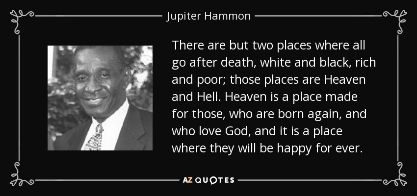 There are but two places where all go after death, white and black, rich and poor; those places are Heaven and Hell. Heaven is a place made for those, who are born again, and who love God, and it is a place where they will be happy for ever. - Jupiter Hammon