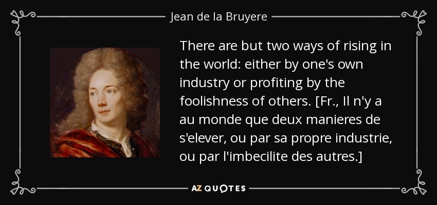 There are but two ways of rising in the world: either by one's own industry or profiting by the foolishness of others. [Fr., Il n'y a au monde que deux manieres de s'elever, ou par sa propre industrie, ou par l'imbecilite des autres.] - Jean de la Bruyere