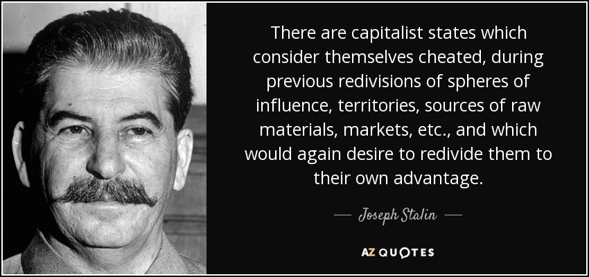 There are capitalist states which consider themselves cheated, during previous redivisions of spheres of influence, territories, sources of raw materials, markets, etc., and which would again desire to redivide them to their own advantage. - Joseph Stalin