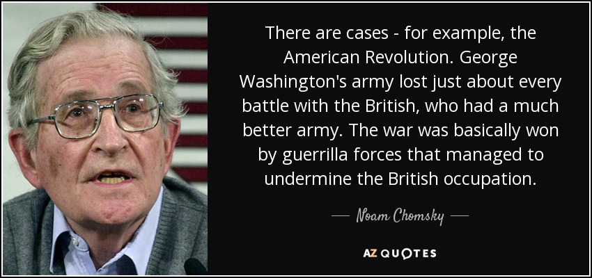 There are cases - for example, the American Revolution. George Washington's army lost just about every battle with the British, who had a much better army. The war was basically won by guerrilla forces that managed to undermine the British occupation. - Noam Chomsky