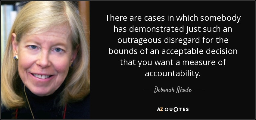 There are cases in which somebody has demonstrated just such an outrageous disregard for the bounds of an acceptable decision that you want a measure of accountability. - Deborah Rhode