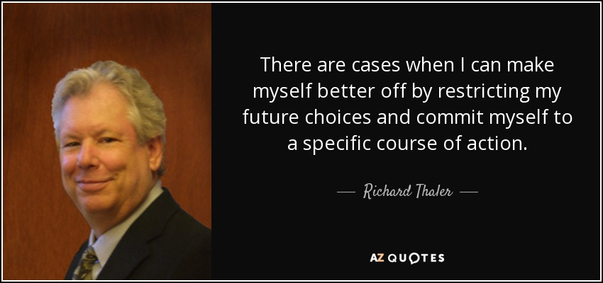 There are cases when I can make myself better off by restricting my future choices and commit myself to a specific course of action. - Richard Thaler