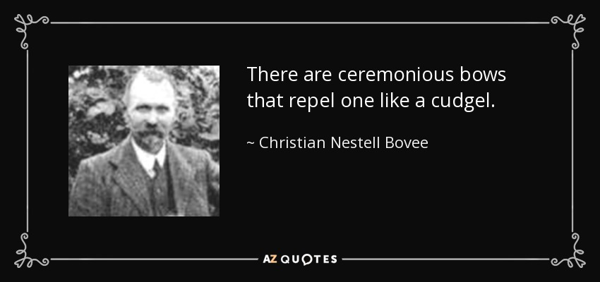 There are ceremonious bows that repel one like a cudgel. - Christian Nestell Bovee