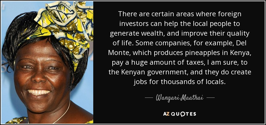 There are certain areas where foreign investors can help the local people to generate wealth, and improve their quality of life. Some companies, for example, Del Monte, which produces pineapples in Kenya, pay a huge amount of taxes, I am sure, to the Kenyan government, and they do create jobs for thousands of locals. - Wangari Maathai