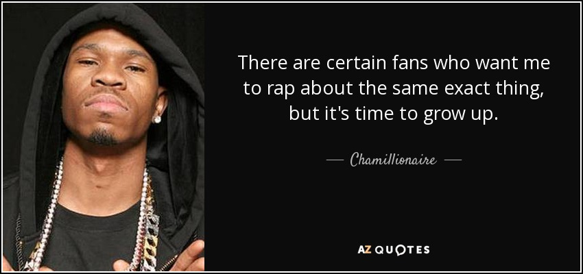 There are certain fans who want me to rap about the same exact thing, but it's time to grow up. - Chamillionaire