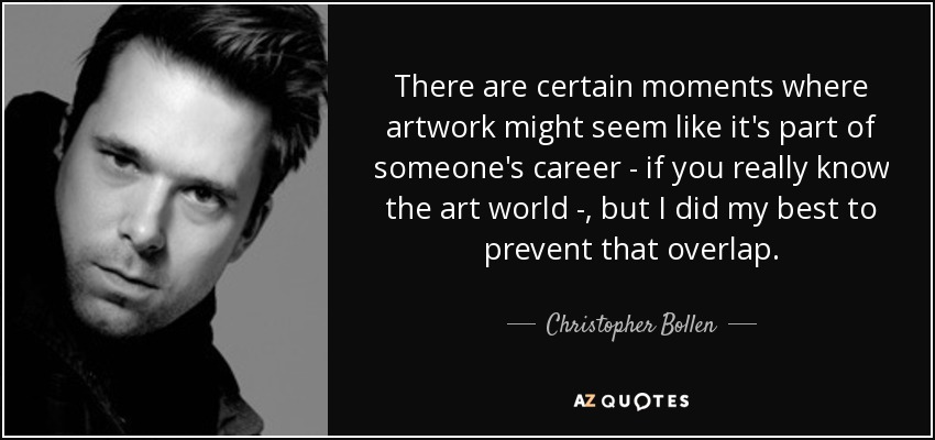 There are certain moments where artwork might seem like it's part of someone's career - if you really know the art world - , but I did my best to prevent that overlap. - Christopher Bollen
