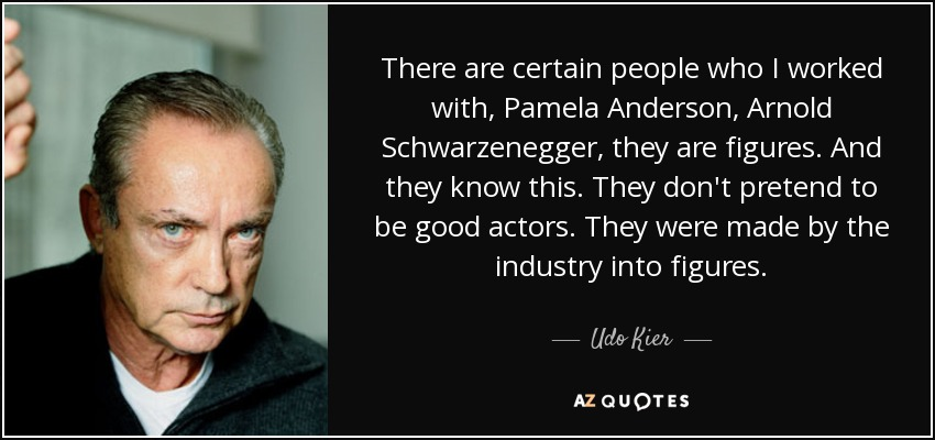 There are certain people who I worked with, Pamela Anderson, Arnold Schwarzenegger, they are figures. And they know this. They don't pretend to be good actors. They were made by the industry into figures. - Udo Kier