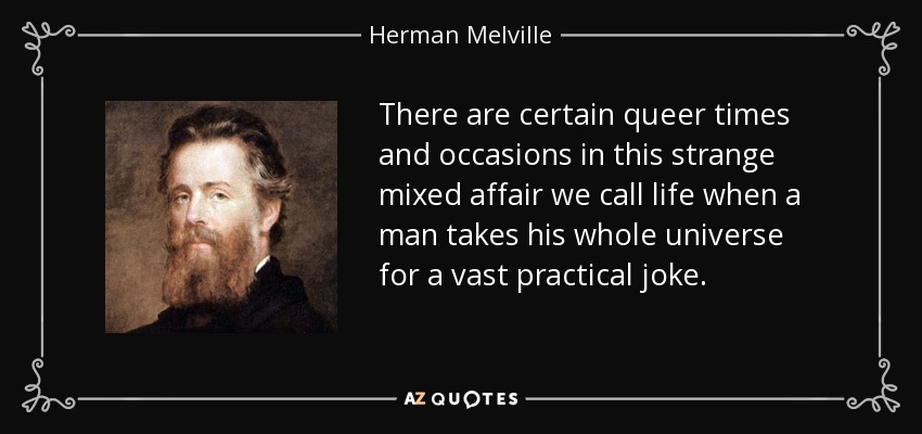 There are certain queer times and occasions in this strange mixed affair we call life when a man takes his whole universe for a vast practical joke. - Herman Melville