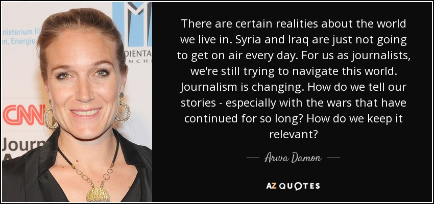 There are certain realities about the world we live in. Syria and Iraq are just not going to get on air every day. For us as journalists, we're still trying to navigate this world. Journalism is changing. How do we tell our stories - especially with the wars that have continued for so long? How do we keep it relevant? - Arwa Damon