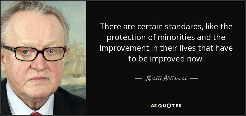 There are certain standards, like the protection of minorities and the improvement in their lives that have to be improved now. - Martti Ahtisaari