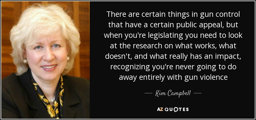 There are certain things in gun control that have a certain public appeal, but when you're legislating you need to look at the research on what works, what doesn't, and what really has an impact, recognizing you're never going to do away entirely with gun violence - Kim Campbell