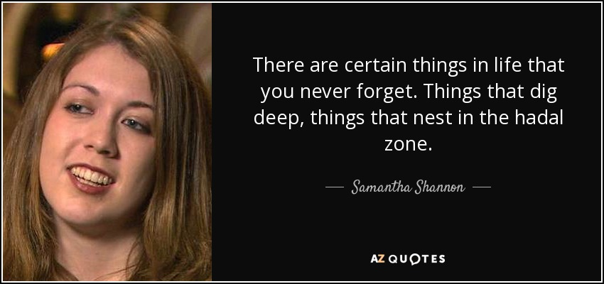 There are certain things in life that you never forget. Things that dig deep, things that nest in the hadal zone. - Samantha Shannon
