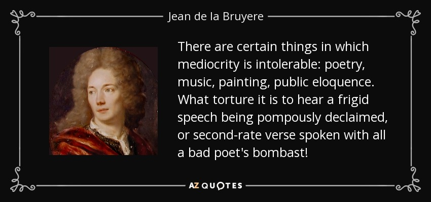 There are certain things in which mediocrity is intolerable: poetry, music, painting, public eloquence. What torture it is to hear a frigid speech being pompously declaimed, or second-rate verse spoken with all a bad poet's bombast! - Jean de la Bruyere