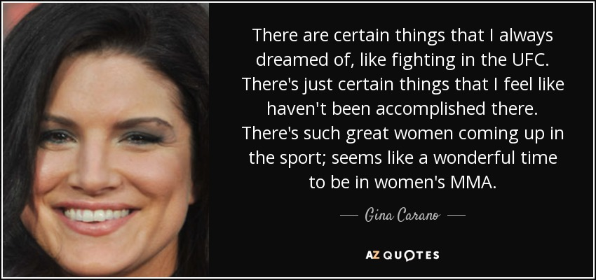 There are certain things that I always dreamed of, like fighting in the UFC. There's just certain things that I feel like haven't been accomplished there. There's such great women coming up in the sport; seems like a wonderful time to be in women's MMA. - Gina Carano