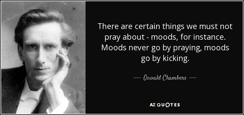 There are certain things we must not pray about - moods, for instance. Moods never go by praying, moods go by kicking. - Oswald Chambers