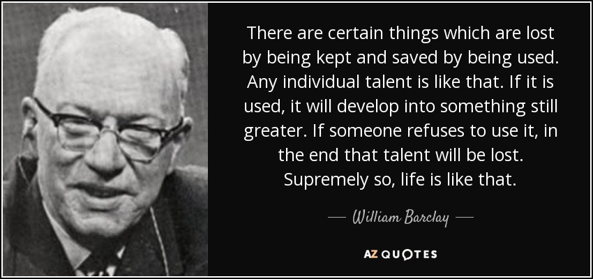 There are certain things which are lost by being kept and saved by being used. Any individual talent is like that. If it is used, it will develop into something still greater. If someone refuses to use it, in the end that talent will be lost. Supremely so, life is like that. - William Barclay