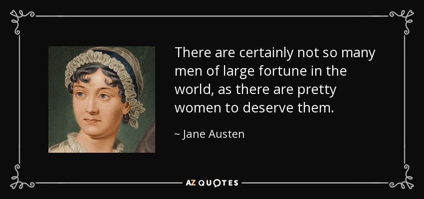 There are certainly not so many men of large fortune in the world, as there are pretty women to deserve them. - Jane Austen